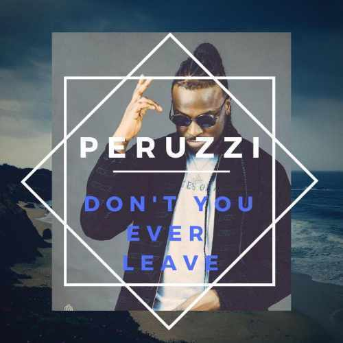 Peruzzi - Don't You Ever Leave - Song Art